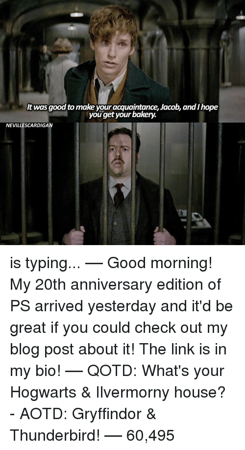 Gryffindor, Memes, and Good Morning: It was good to make your acquaintance, Jacob, andihope  you get your bakery.  NEVILLESCARDIGAN is typing... –❀– Good morning! My 20th anniversary edition of PS arrived yesterday and it'd be great if you could check out my blog post about it! The link is in my bio! –❀– QOTD: What's your Hogwarts & Ilvermorny house? - AOTD: Gryffindor & Thunderbird! –❀– 60,495
