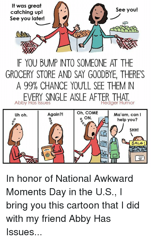 Memes, 🤖, and Sales: It was great  See you!  catching up!  See you later!  IF YOU BUMP INTO SOMEONE AT THE  GROCERY STORE AND SAY GOODBYE, THERES  A 99% CHANCE YOULL SEE THEM N  Abby Has SINGLE AISLE AFTER Humor  Issues  Hedger Oh, COME  Again?!  Ma'am, can I  Uh oh  o ON  help you?  SHH!  SALE In honor of National Awkward Moments Day in the U.S., I bring you this cartoon that I did with my friend Abby Has Issues...