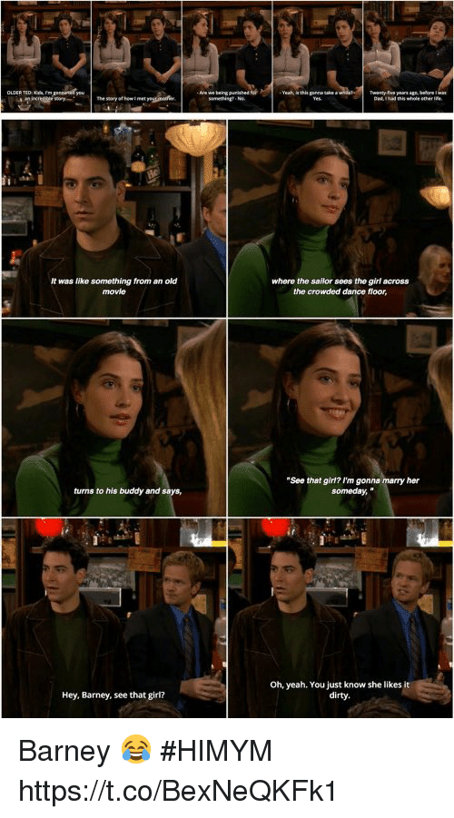 """Barney, Memes, and Yeah: It was like something from an old  movie  where the sailor sees the girl across  the crowded dance floor  """"See that girl? I'm gonna  her  turns to his buddy and says,  someday,  Oh, yeah. You just know she likes it  dirty.  Hey, Barney, see that girl? Barney 😂 #HIMYM https://t.co/BexNeQKFk1"""