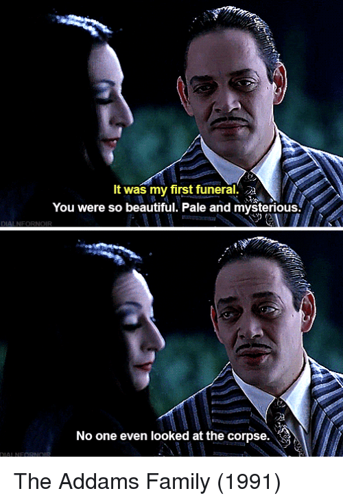 addams family: It was my first funeral.  You were so beautiful. Pale and mysterious.  No one even looked at the corpse. The Addams Family (1991)