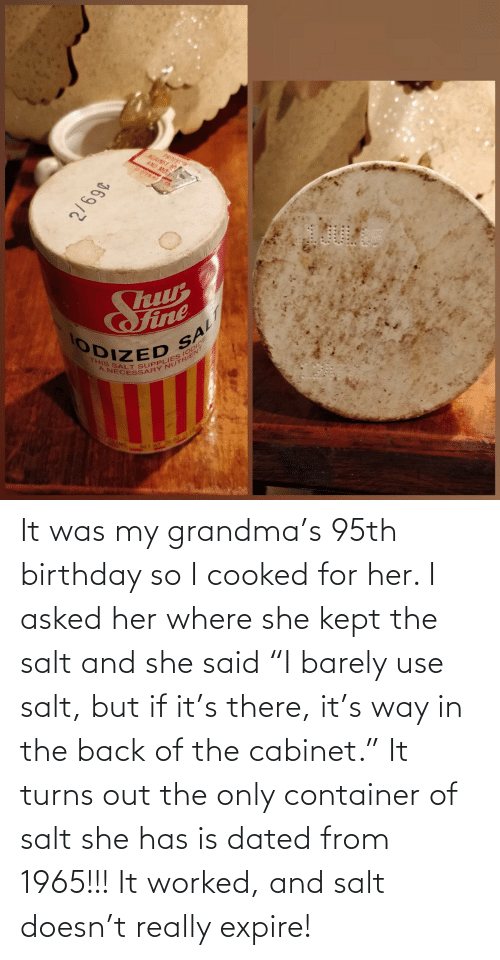 "Back Of: It was my grandma's 95th birthday so I cooked for her. I asked her where she kept the salt and she said ""I barely use salt, but if it's there, it's way in the back of the cabinet."" It turns out the only container of salt she has is dated from 1965!!! It worked, and salt doesn't really expire!"