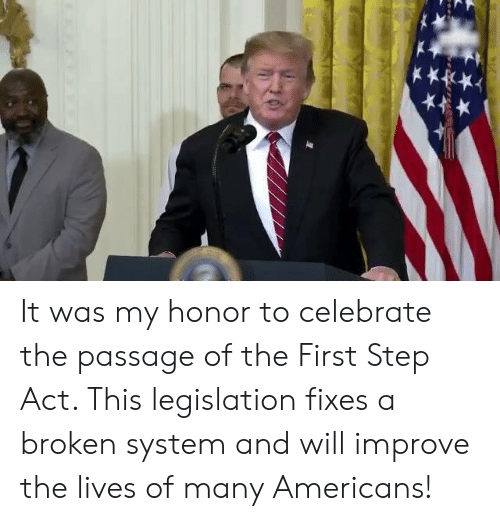 the passage: It was my honor to celebrate the passage of the First Step Act. This legislation fixes a broken system and will improve the lives of many Americans!