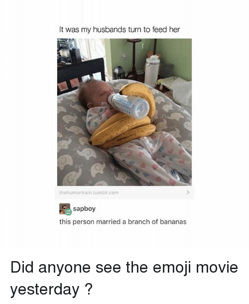 Emoji, Tumblr, and Movie: It was my husbands turn to feed her  thehumortrain.tumblr.com  sapboy  this person married a branch of bananas Did anyone see the emoji movie yesterday ?