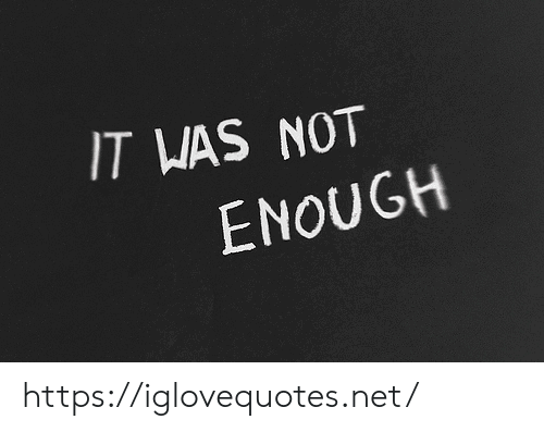 not-enough: IT WAS NOT  ENOUGH https://iglovequotes.net/