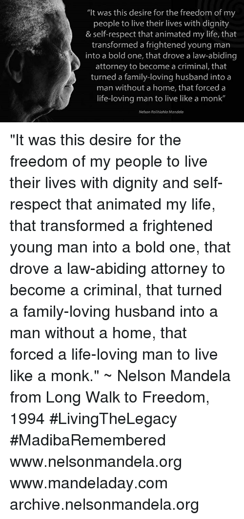 """Love Husband: """"It was this desire for the freedom of my  people to live their lives with dignity  & self-respect that animated my life, that  transformed a frightened young man  into a bold one, that drove a law-abiding  attorney to become a criminal, that  turned a family-loving husband into a  man without a home, that forced a  life-loving man to live like a monk  Nelson Rolihlahla Mandela """"It was this desire for the freedom of my people to live their lives with dignity and self-respect that animated my life, that transformed a frightened young man into a bold one, that drove a law-abiding attorney to become a criminal, that turned a family-loving husband into a man without a home, that forced a life-loving man to live like a monk."""" ~ Nelson Mandela from Long Walk to Freedom, 1994 #LivingTheLegacy #MadibaRemembered   www.nelsonmandela.org www.mandeladay.com archive.nelsonmandela.org"""