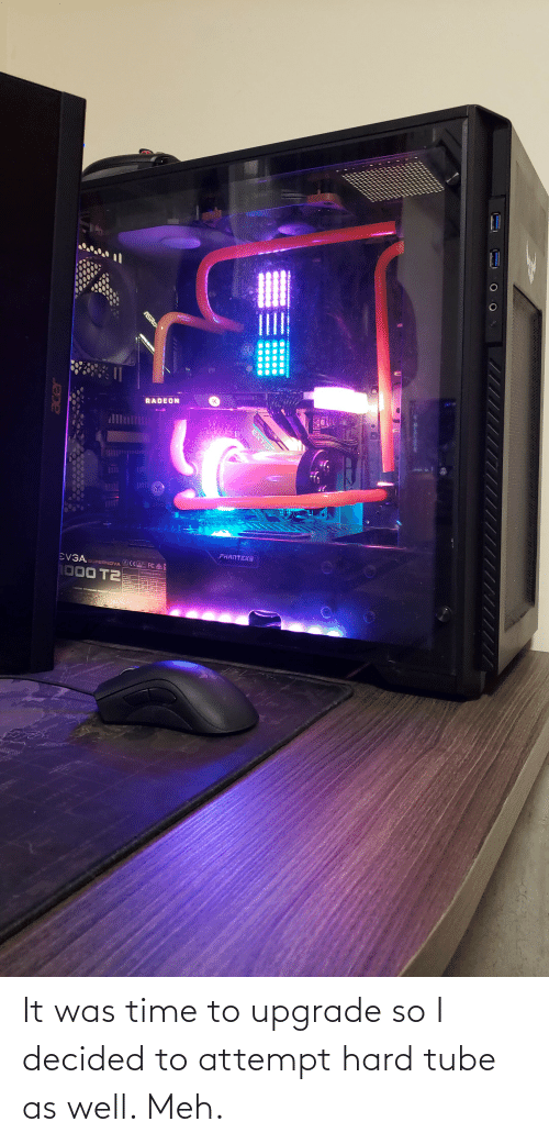 Tube: It was time to upgrade so I decided to attempt hard tube as well. Meh.