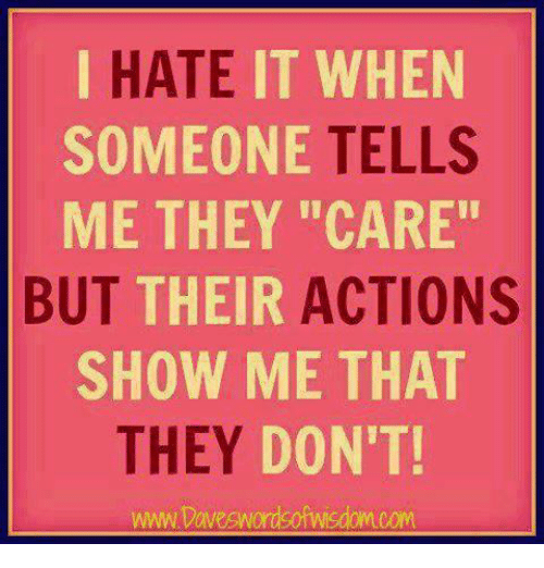 "Relationships, They, and Show: IT WHEN  TELLS  ME THEY ""CARE""  HATE  SOMEONE  BUT  THEIR  ACTIONS  SHOW ME THAT  THEY DO  N'T!  www.Daveswordsofwisdomcom"