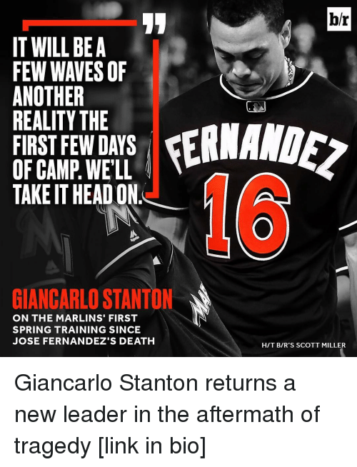 Giancarlo Stanton: IT WILL BE A  FEW WAVES OF  ANOTHER  REALITY THE  FIRST FEW DAYS  OF CAMP WELL  TAKEITHEAD ON  GIANCARLO STANTO  ON THE MARLINS' FIRST  SPRING TRAINING SINCE  JOSE FERNANDEZ'S DEATH  br  HIT BIR'S SCOTT MILLER Giancarlo Stanton returns a new leader in the aftermath of tragedy [link in bio]