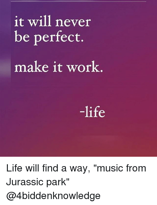 """Work Life: it will never  be perfect.  make it work  life Life will find a way, """"music from Jurassic park"""" @4biddenknowledge"""