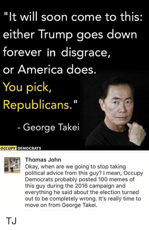 "Advice, America, and Anaconda: ""It will soon come to this:  either Trump goes down  forever in disgrace,  or America does.  You pick  Republican  George Takei  OCCUP  DEMOCRATS  Thomas John  Okay, when are we going to stop taking  political advice from this guy? l mean, Occupy  Democrats probably posted 100 memes of  this guy during the 2016 campaign and  everything he said about the election turned  out to be completely wrong. It's really time to  move on from George Takei. TJ"