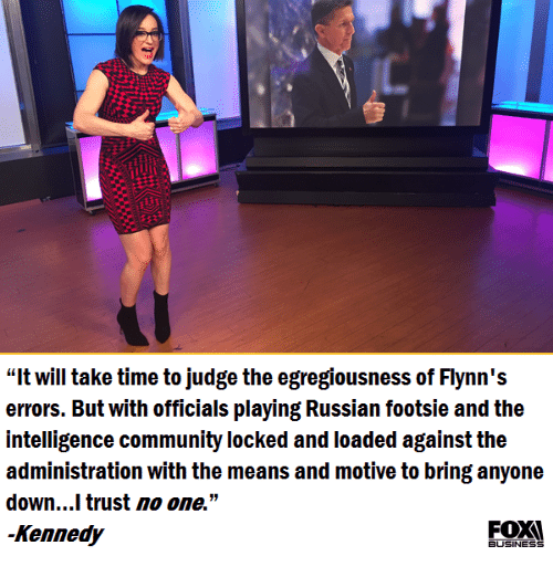 """footsie: """"It will take time to judge the egregiousness of Flynn's  errors. But with officials playing Russian footsie and the  intelligence community locked and loaded against the  administration with the means and motive to bring anyone  down...I trust no one.""""  Kennedy  BUSINESS"""