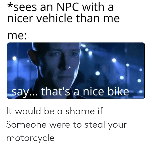 Motorcycle: It would be a shame if Someone were to steal your motorcycle