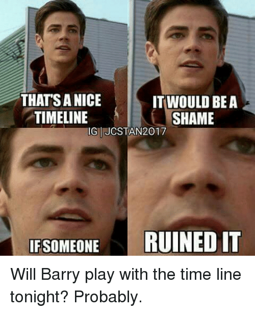 Memes, Time, and Nice: IT WOULD BE A  THAT SA NICE  TIMELINE  SHAME  Gul JCSTAN2017  IF SOMEONE  RUINED IT Will Barry play with the time line tonight? Probably.
