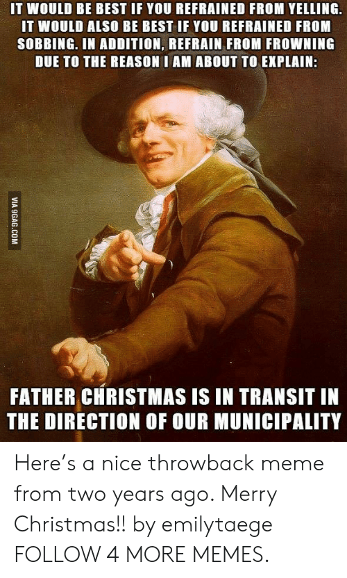 Refrained: IT WOULD BE BEST IF YOU REFRAINED FROM YELLING  IT WOULD ALSO BE BEST IF YOU REFRAINED FROM  SOBBING. IN ADDITION, REFRAIN FROM FROWNING  DUE TO THE REASON I AM ABOUT TO EXPLAIN:  FATHER CHRISTMAS IS IN TRANSIT IN  THE DIRECTION OF OUR MUNICIPALITY  VIA 9GAG.COM Here's a nice throwback meme from two years ago. Merry Christmas!! by emilytaege FOLLOW 4 MORE MEMES.