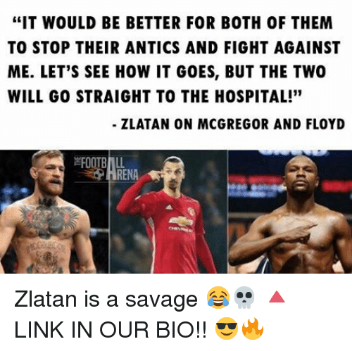 """mcgregor: """"IT WOULD BE BETTER FOR BOTH OF THEM  TO STOP THEIR ANTICS AND FIGHT AGAINST  ME. LET'S SEE HOW IT GOES, BUT THE TWO  WILL GO STRAIGHT TO THE HOSPITAL!""""  ZLATAN ON MCGREGOR AND FLOYD  RENA Zlatan is a savage 😂💀 🔺LINK IN OUR BIO!! 😎🔥"""