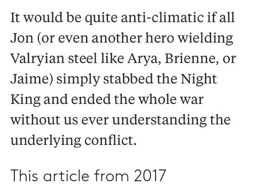 Anti Climatic: It would be quite anti-climatic if all  Jon (or even another hero wielding  Valryian steel like Arya, Brienne, or  Jaime) simply stabbed the Night  King and ended the whole war  without us ever understanding the  underlying conflict. This article from 2017