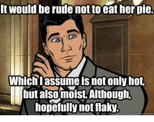 Quick Meme: It would be rude nottoeather pie.  Which lassume is not only hot  but alsomoist Although,  hopefully notflaky.  quick meme com