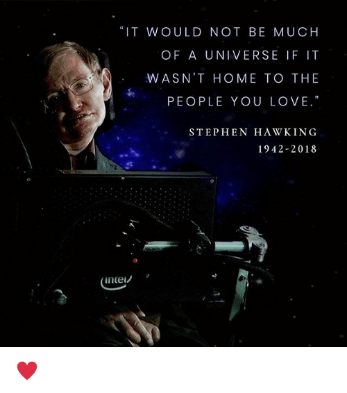 "Love, Stephen, and Stephen Hawking: ""IT WOULD NOT BE MUCH  OF A UNIVERSE IF IT  WASN'T HOME TO THE  PEOPLE YOU LOVE.""  STEPHEN HAWKING  1942-2018  inte! ♥️"