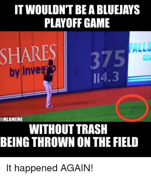 Mlb, Trash, and Game: IT WOULDN'T BE A BLUEJAYS  PLAYOFF GAME  ALLJ  SHARE  375  by Inve  I 4.3  @MLBMEME  WITHOUT TRASH  BEING THROWN ON THE FIELD It happened AGAIN!