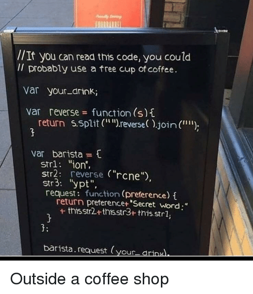 """Barista: //It you can read this code, you coulod  Il probably use a free cup of coffee.  var your-drink;  var reverse function (s)t  return 5.split (r  reverse).join (  """""""")  var barista  str1: """"ion',  Str2: reverse (""""rcne  str3: """"ypt"""",  request: function (preference)  return preferencet """"Secret word;""""  + thisstr2+thts.str3+ this.strl,  3:  barista.request (your drinu Outside a coffee shop"""