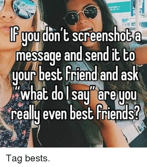 best friend tag: IT you don't screenshot  message and send it to  your best friend and ask  what do say are you  reallu even best Friends? Tag bests.