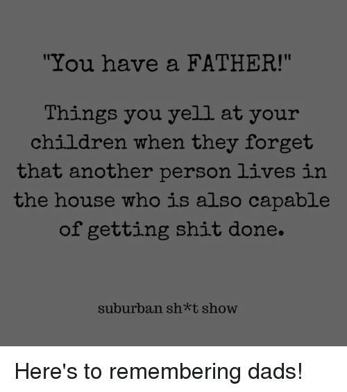 "Children, Dank, and Shit: It  ""You have a FATHER!""  Things you yell at your  children when they forget  that another person lives in  the house who is also capable  of getting shit done.  suburban sh*t show Here's to remembering dads!"
