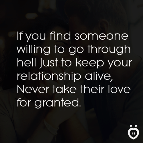 For Granted: IT you Tina Someone  Willing to go through  hell just to keep your  relationship alive,  Never take their love  for granted  AR