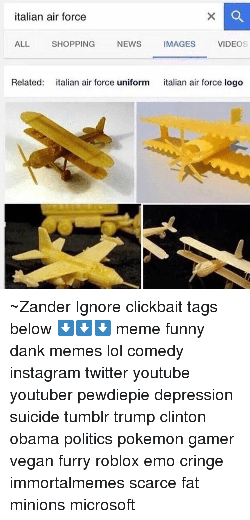Memes, Microsoft, and Air Force: italian air force  ALL SHOPPING  NEWS  IMAGES  VIDEOS  Related  italian air force uniform  italian air force logo ~Zander Ignore clickbait tags below ⬇️⬇️⬇️ meme funny dank memes lol comedy instagram twitter youtube youtuber pewdiepie depression suicide tumblr trump clinton obama politics pokemon gamer vegan furry roblox emo cringe immortalmemes scarce fat minions microsoft