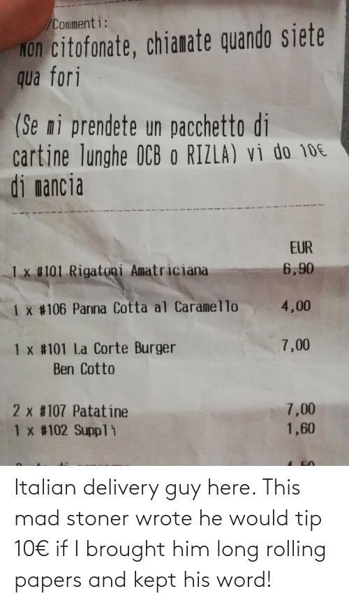 stoner: Italian delivery guy here. This mad stoner wrote he would tip 10€ if I brought him long rolling papers and kept his word!