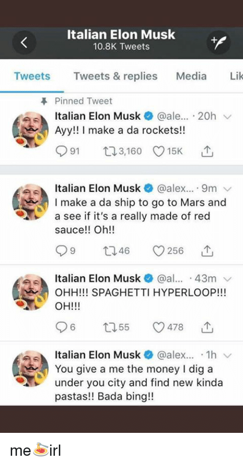 Money, Bing, and Mars: Italian Elon Musk  10.8K Tweets  Tweets Tweets & replies Media Lik  Pinned Tweet  Italian Elon Musk * @ale...-20h ﹀  Ayy!! I make a da rockets!!  Italian Elon Musk@alex.. 9m  I make a da ship to go to Mars and  a see if it's a really made of red  sauce!! Oh!!  946  Italian Elon Musk @al 43m  OHH!!! SPAGHETTI HYPERLOOP!!!  OH!!!  Italian Elon Musk@alex1h  You give a me the money I dig a  under you city and find new kinda  pastas!! Bada bing!! me🍝irl