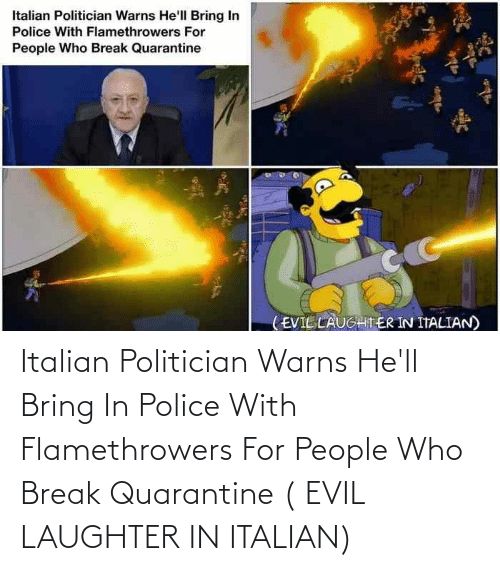 politician: Italian Politician Warns He'll Bring In Police With Flamethrowers For People Who Break Quarantine ( EVIL LAUGHTER IN ITALIAN)