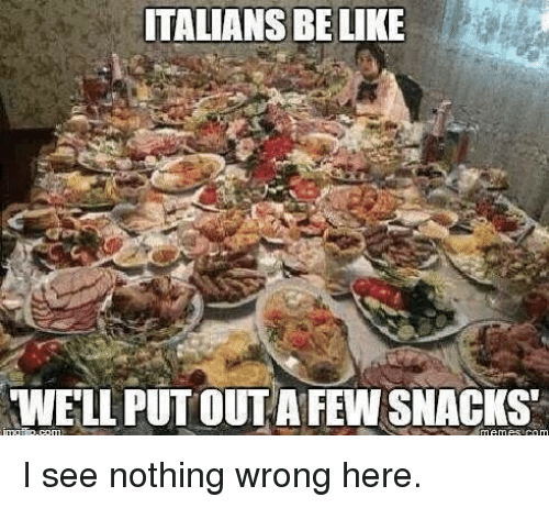 I See Nothing: ITALIANS BELIKE  WELL PUT OUT A FEW SNACKS I see nothing wrong here.