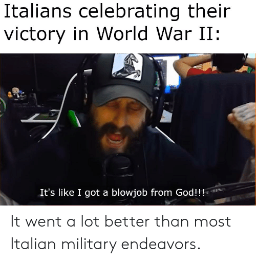 Italian Military: Italians celebrating their  victory in World War II  It's like I got a blowjob from God!! It went a lot better than most Italian military endeavors.