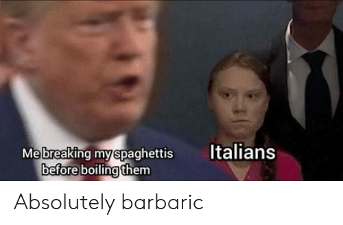 italians: Italians  Mebreaking myspaghettis  before boiling them Absolutely barbaric