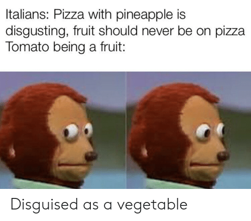 Pineapple: Italians: Pizza with pineapple is  disgusting, fruit should never be on pizza  Tomato being a fruit: Disguised as a vegetable
