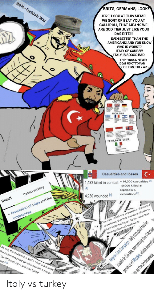 Italian Navy: Italo-Turkish War  BRITS, GERMANS, LOOK!  HERE, LOOK AT THIS MEME!  WE SORT OF BEAT YOU AT  GALLIPOLI, THAT MEANS WE  ARE GOD TIER JUST LIKE YOU!!  DAS RITE!!!  EVEN BETTER THAN THE  AMERICANS! AND YOU KNOW  WHO IS WORST?!  ITALY OF COURSE  ITALY IS SOO00 BAD!  THEY WOULD NEVER  BEAT US OTTOMAN  GOD TIERS, THEY ARE-  ma  GOD TIER  HIGH THER  ITALIAN TIER  Casualties and losses  1,432 killed in combat 14,000 casualties(6  10,000 killed in  4  reprisals &  Italian victory  executions  4,250 wounded15]  .Annexation of Libya and the  Dodecanese  Result  The Italo-Turkish War ilustrated to France and  Great Britain that Italy was more valuable to  them inside the Triple Alkance, rather than  forrmally allied with the Entente.  At sea, the ltalians enjoyed a clear advantage  The Italian navy had seven times the tonnage  the Ottoman navy and was better  ed asj  Aegean Sea Campaign: Italy occupied tweive  islands in the sea, comprising the Ottomar  province of Rhodes, which hencefe  n as the Dodecanese Italy vs turkey