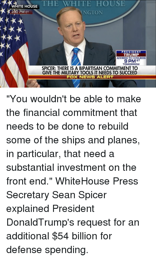 """Memes, 🤖, and Fox: ITE HOUSE  THE WHITE HOUSE  2.32 PM ET  NGTON  PRESIDENT  TRUMP  ADDRESS TO CONGRESS  9 PMET  TOMORROW  SPICER: THERE IS A BIPARTISAN COMMITMENT TO  GIVE THE MILITARY TOOLS IT NEEDS TO SUCCEED  FOX NEWSE ALERT """"You wouldn't be able to make the financial commitment that needs to be done to rebuild some of the ships and planes, in particular, that need a substantial investment on the front end."""" WhiteHouse Press Secretary Sean Spicer explained President DonaldTrump's request for an additional $54 billion for defense spending."""