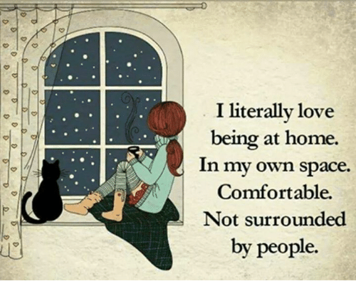 iter: iterally love  being at home.  In my own space.  Comfortable.  Not surrounded  by people.