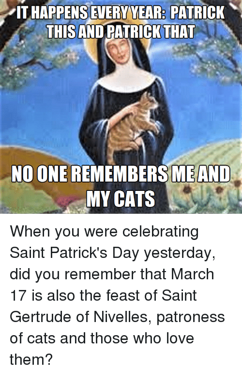 Episcopal Church : ITHAPPENSEVERYYEAR PATRICK  THIS ANDRATRICK THAT  NO ONE  ME AND  MY CATS When you were celebrating Saint Patrick's Day yesterday, did you remember that March 17 is also the feast of Saint Gertrude of Nivelles, patroness of cats and those who love them?