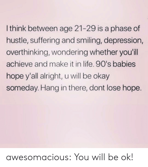 hustle: Ithink between age 21-29 is a phase of  hustle, suffering and smiling, depression,  overthinking, wondering whether you'll  achieve and make it in life. 90's babies  hope y'all alright, u will be okay  someday. Hang in there, dont lose hope. awesomacious:  You will be ok!