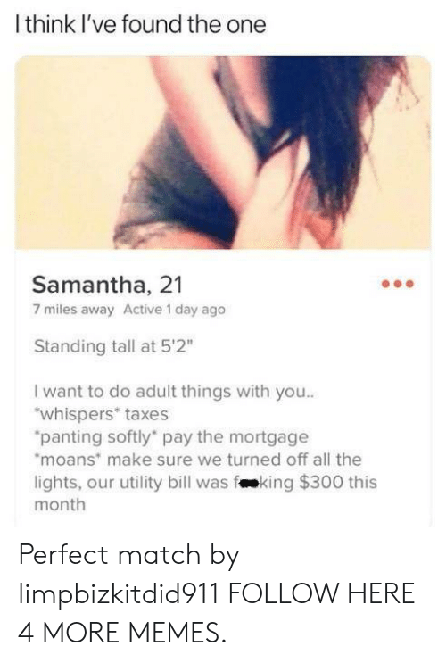 """fking: Ithink I've found the one  Samantha, 21  7 miles away Active 1 day ago  Standing tall at 5'2""""  I want to do adult things with you..  """"whispers* taxes  """"panting softly pay the mortgage  moans make sure we turned off all the  lights, our utility bill was fking $300 this  month Perfect match by limpbizkitdid911 FOLLOW HERE 4 MORE MEMES."""