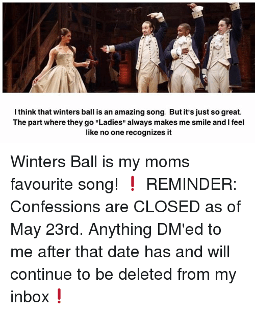 "Memes, Moms, and Date: Ithink that winters ball is an amazing song. But it's just sogreat.  The part where they go ""Ladies"" always makes me smile and lfeel  like no one recognizes it Winters Ball is my moms favourite song! ❗️ REMINDER: Confessions are CLOSED as of May 23rd. Anything DM'ed to me after that date has and will continue to be deleted from my inbox❗️"
