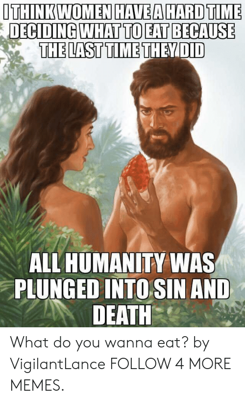 Wanna Eat: ITHINK WOMEN HAVEA HARD TIME  DECIDING WHAT TO EAT BECAUSE  THE LAST TIME THEY DID  ALL HUMANITY WAS  PLUNGED INTO SIN AND  DEATH What do you wanna eat? by VigilantLance FOLLOW 4 MORE MEMES.