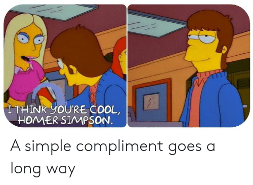 Long Way: ITHINK YOU'RE COOL  HOMER SIMPSON. A simple compliment goes a long way