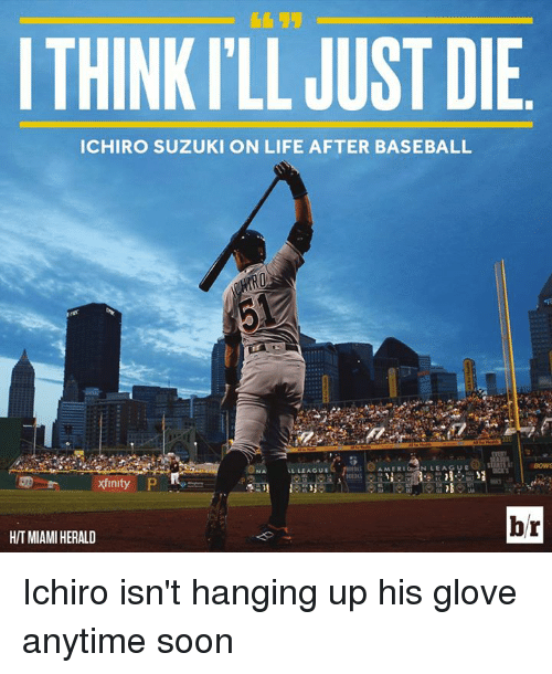 Baseball, Life, and Soon...: ITHINKILL JUST DIE  ICHIRO SUZUKI ON LIFE AFTER BASEBALL  AMER  N LEAGUE  LLIAGUE  xinity  hr  HIT MIAMI HERALD Ichiro isn't hanging up his glove anytime soon