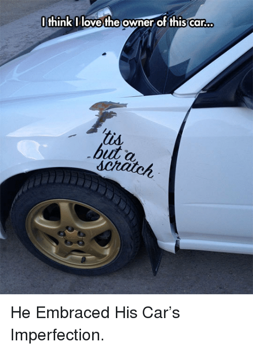 imperfection: IthinkIlove the owner of this car.  buut a <p>He Embraced His Car's Imperfection.</p>