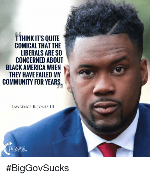 America, Community, and Memes: ITHINKIT'S QUITE  COMICAL THAT THE  LIBERALS ARE SO  CONCERNED ABOUT  BLACK AMERICA WHEN  THEY HAVEFAILED MY  COMMUNITY FOR YEARS  LAWRENCE B. JONES III  TURNING  POINT USA. #BigGovSucks