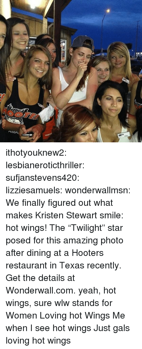 "Stewart: ithotyouknew2: lesbianeroticthriller:  sufjanstevens420:  lizziesamuels:  wonderwallmsn:  We finally figured out what makes Kristen Stewart smile: hot wings! The ""Twilight"" star posed for this amazing photo after dining at a Hooters restaurant in Texas recently. Get the details at Wonderwall.com.  yeah, hot wings, sure  wlw stands for Women Loving hot Wings   Me when I see hot wings   Just gals loving hot wings"