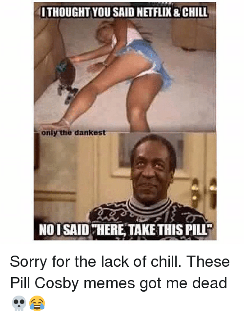 Chill, Meme, and Memes: ITHOUGHT YOUSAID NETFLIX& CHILL  only the dankest  NOISAID HERE TAKETHIS PILL Sorry for the lack of chill. These Pill Cosby memes got me dead 💀😂