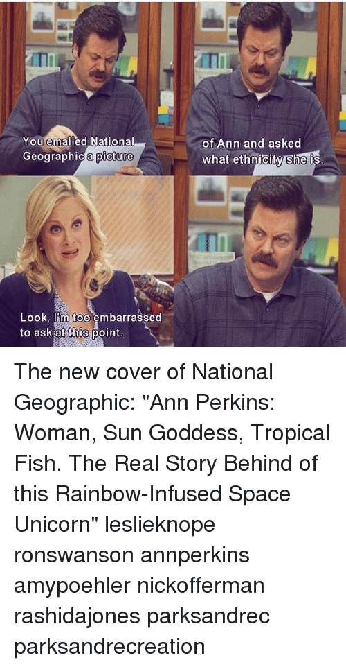 "Unicornism: ITI  You emailed National  of Ann and asked  what ethnicity she is  Geographic a picture  ographica picture  Look, I'm too embarrassed  to ask at this point The new cover of National Geographic: ""Ann Perkins: Woman, Sun Goddess, Tropical Fish. The Real Story Behind of this Rainbow-Infused Space Unicorn"" leslieknope ronswanson annperkins amypoehler nickofferman rashidajones parksandrec parksandrecreation"